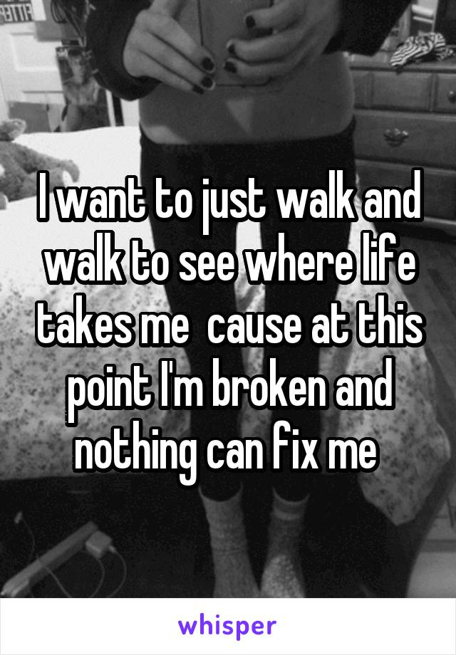 I want to just walk and walk to see where life takes me  cause at this point I'm broken and nothing can fix me