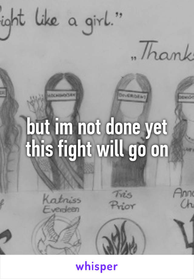 but im not done yet this fight will go on