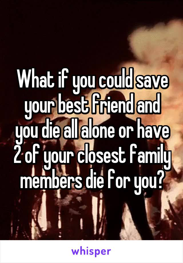 What if you could save your best friend and you die all alone or have 2 of your closest family members die for you?