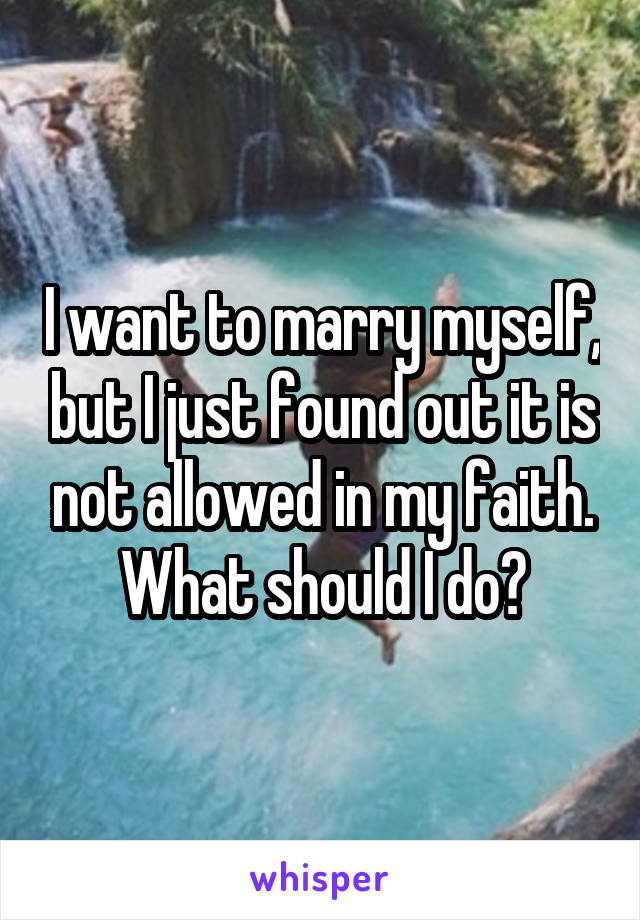 I want to marry myself, but I just found out it is not allowed in my faith. What should I do?