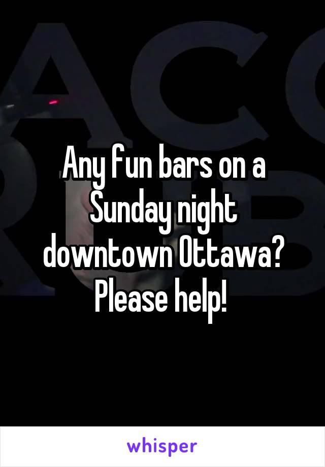 Any fun bars on a Sunday night downtown Ottawa? Please help!