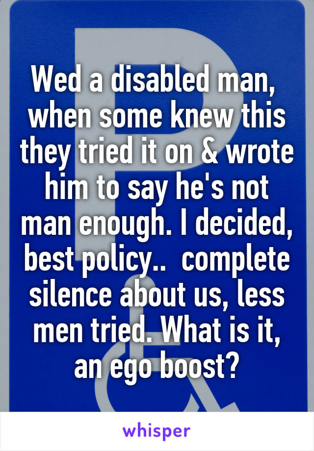 Wed a disabled man,  when some knew this they tried it on & wrote him to say he's not man enough. I decided, best policy..  complete silence about us, less men tried. What is it, an ego boost?