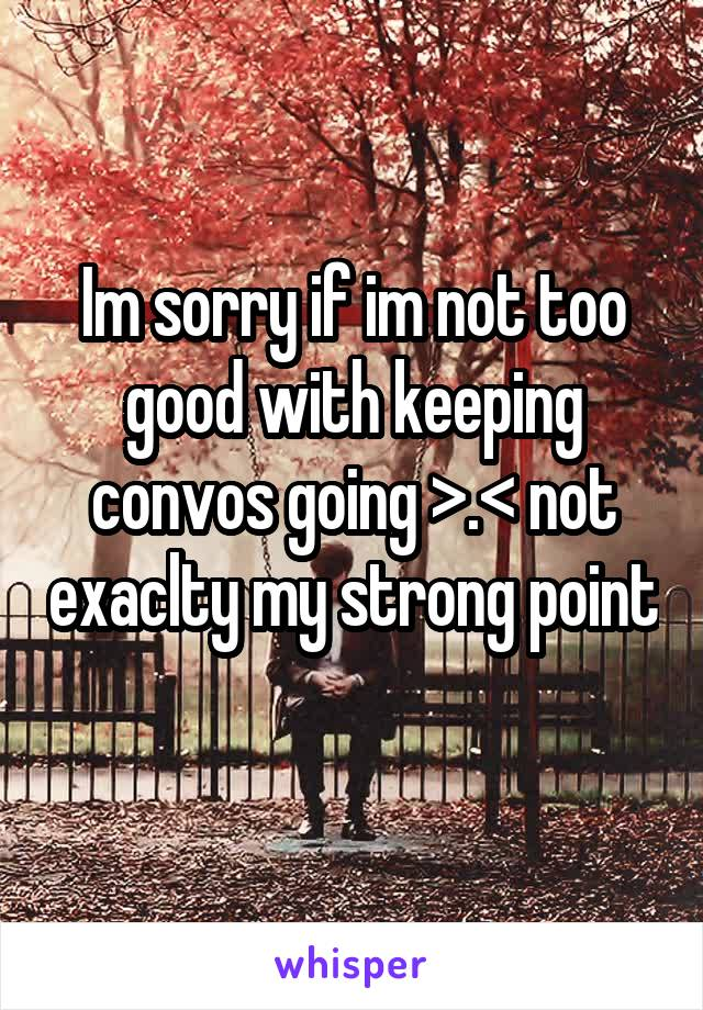 Im sorry if im not too good with keeping convos going >.< not exaclty my strong point