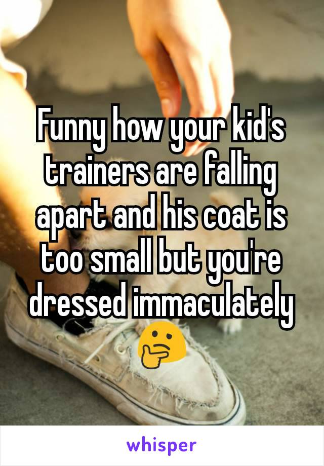 Funny how your kid's trainers are falling apart and his coat is too small but you're dressed immaculately  🤔