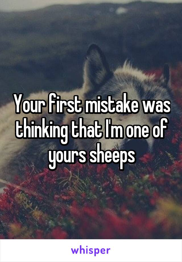 Your first mistake was thinking that I'm one of yours sheeps