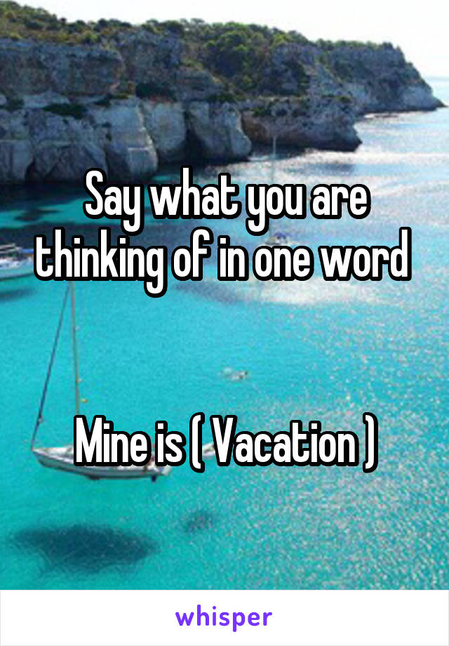 Say what you are thinking of in one word    Mine is ( Vacation )