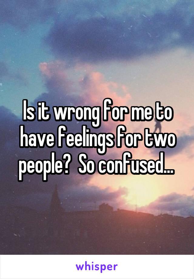Is it wrong for me to have feelings for two people?  So confused...