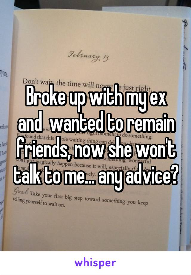 Broke up with my ex and  wanted to remain friends, now she won't talk to me... any advice?