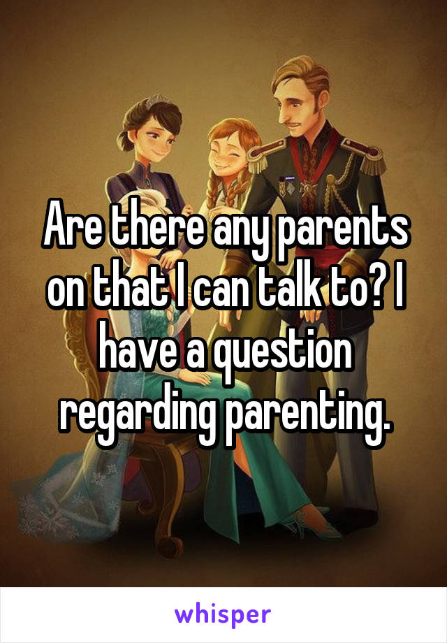 Are there any parents on that I can talk to? I have a question regarding parenting.