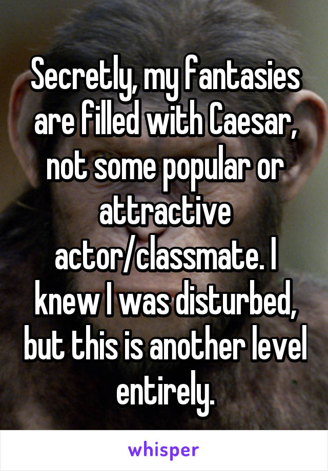 Secretly, my fantasies are filled with Caesar, not some popular or attractive actor/classmate. I knew I was disturbed, but this is another level entirely.