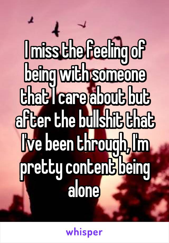 I miss the feeling of being with someone that I care about but after the bullshit that I've been through, I'm pretty content being alone