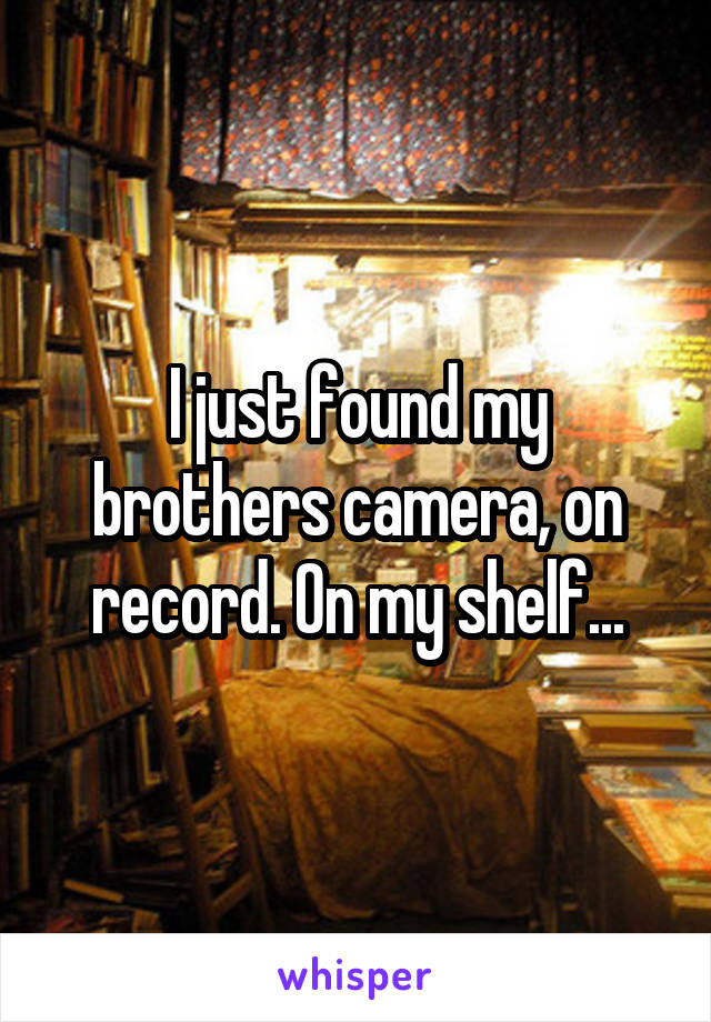 I just found my brothers camera, on record. On my shelf...