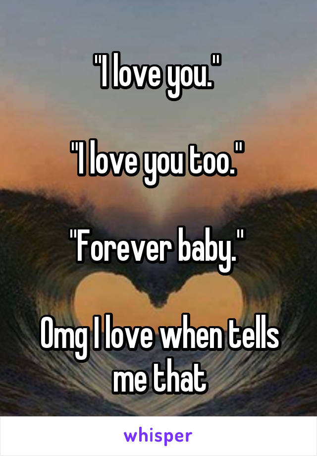 """I love you.""   ""I love you too.""   ""Forever baby.""   Omg I love when tells me that"