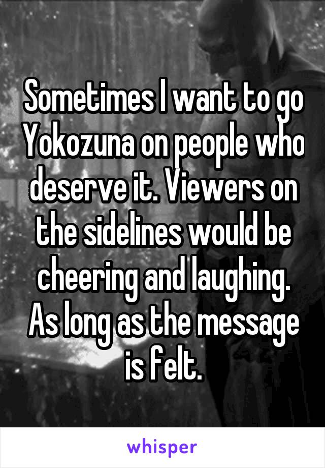 Sometimes I want to go Yokozuna on people who deserve it. Viewers on the sidelines would be cheering and laughing. As long as the message is felt.