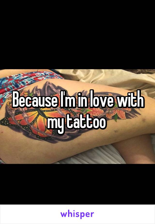 Because I'm in love with my tattoo