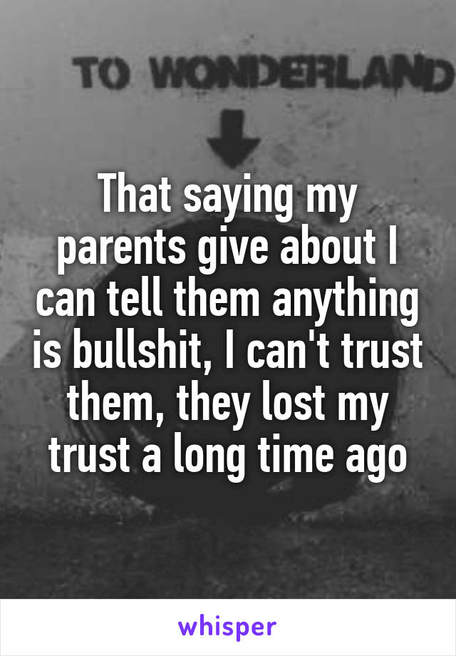 That saying my parents give about I can tell them anything is bullshit, I can't trust them, they lost my trust a long time ago