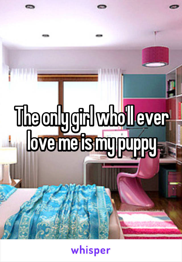The only girl who'll ever love me is my puppy
