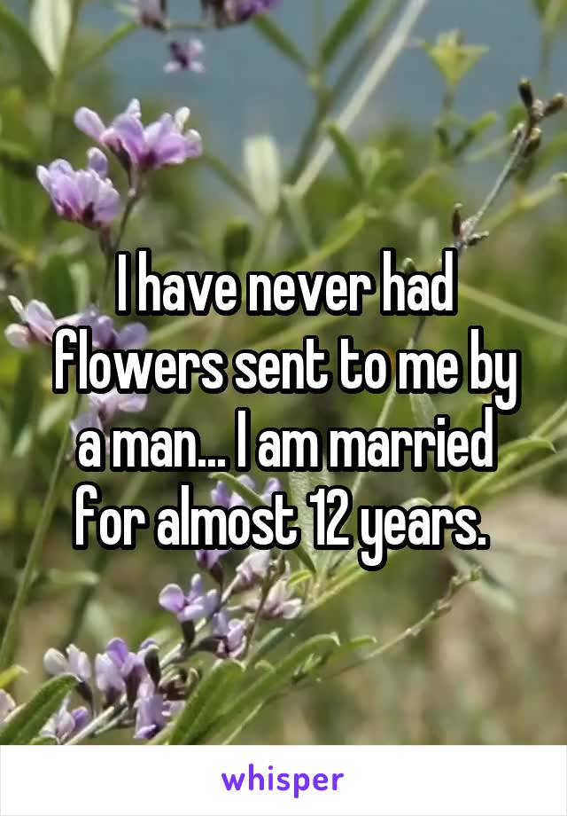 I have never had flowers sent to me by a man... I am married for almost 12 years.