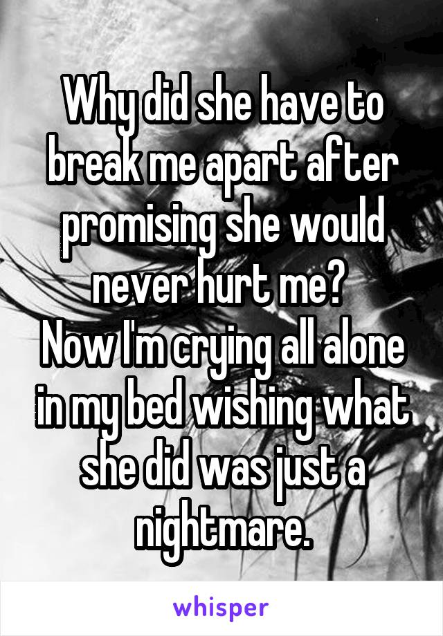 Why did she have to break me apart after promising she would never hurt me?  Now I'm crying all alone in my bed wishing what she did was just a nightmare.