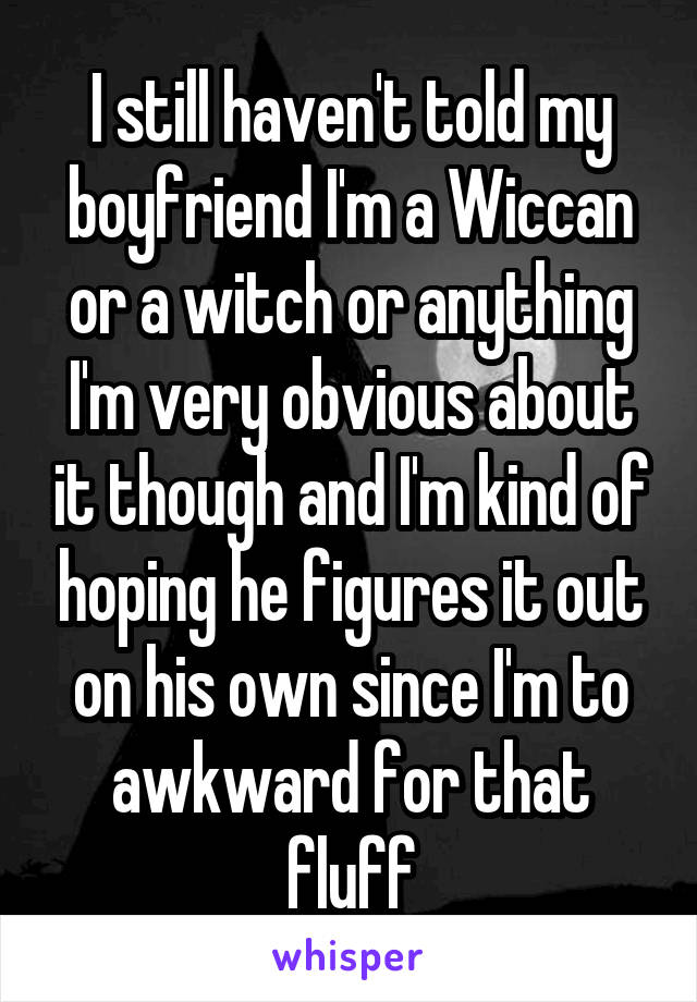 I still haven't told my boyfriend I'm a Wiccan or a witch or anything I'm very obvious about it though and I'm kind of hoping he figures it out on his own since I'm to awkward for that fluff