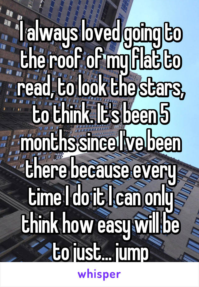 I always loved going to the roof of my flat to read, to look the stars, to think. It's been 5 months since I've been there because every time I do it I can only think how easy will be to just... jump