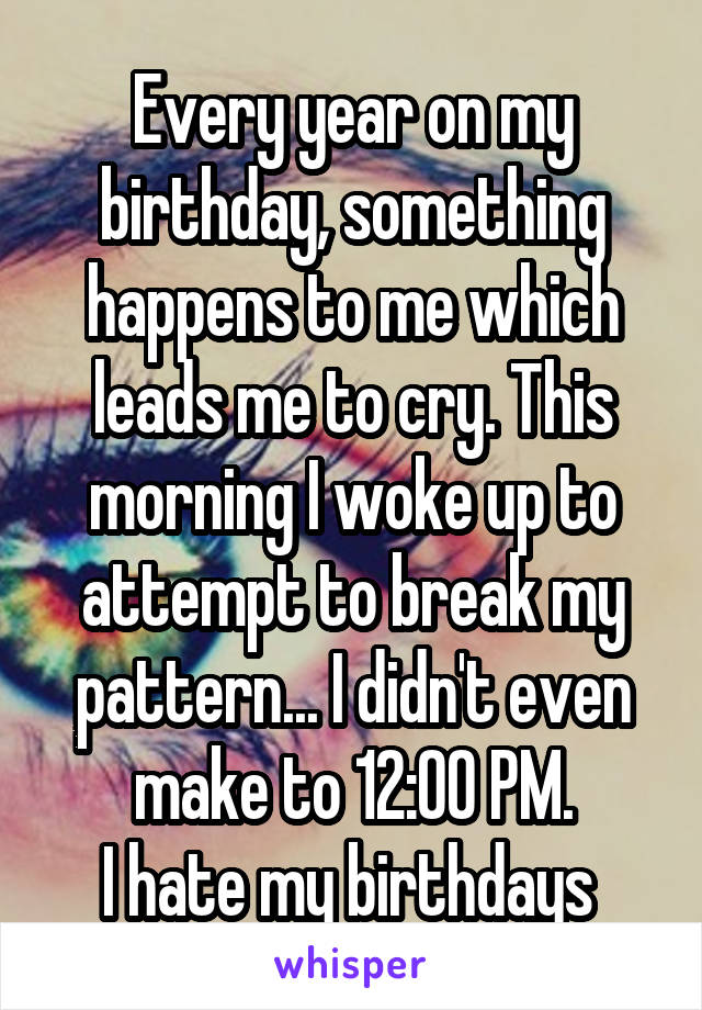 Every year on my birthday, something happens to me which leads me to cry. This morning I woke up to attempt to break my pattern... I didn't even make to 12:00 PM. I hate my birthdays