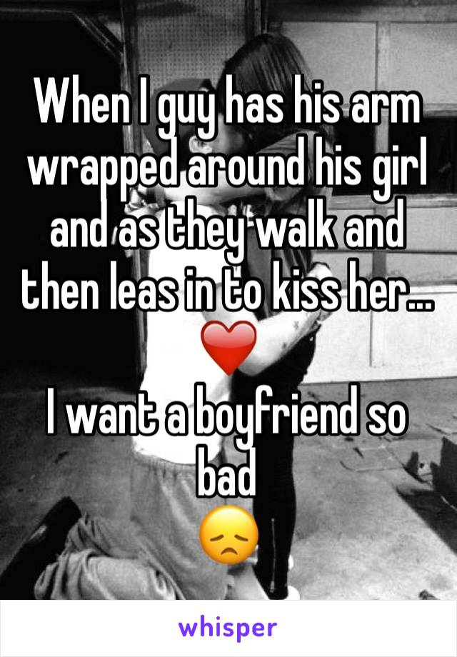 When I guy has his arm wrapped around his girl and as they walk and then leas in to kiss her... ❤️ I want a boyfriend so bad  😞