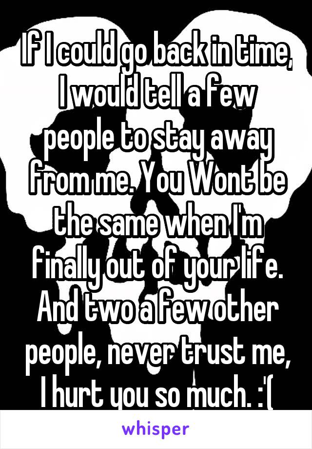 If I could go back in time, I would tell a few people to stay away from me. You Wont be the same when I'm finally out of your life. And two a few other people, never trust me, I hurt you so much. :'(