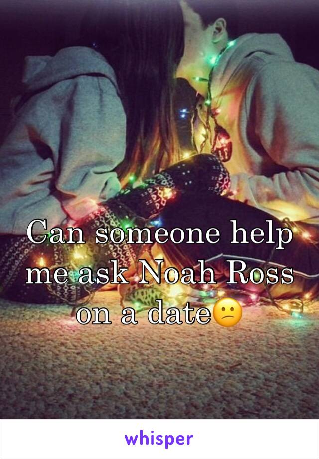 Can someone help me ask Noah Ross on a date😕