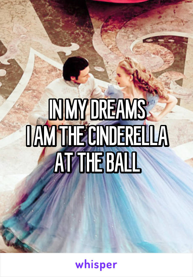 IN MY DREAMS I AM THE CINDERELLA AT THE BALL