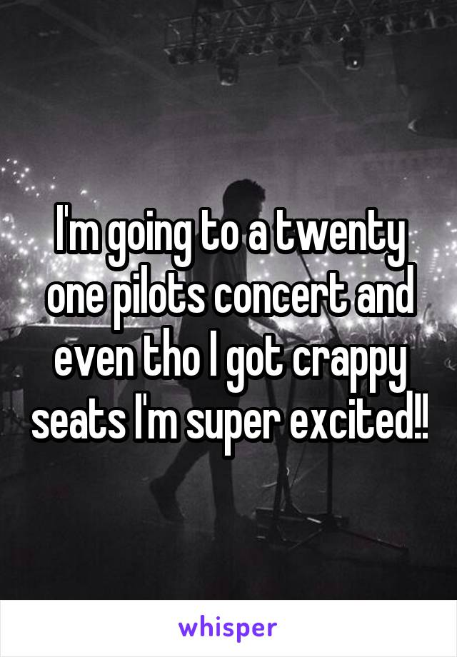 I'm going to a twenty one pilots concert and even tho I got crappy seats I'm super excited!!