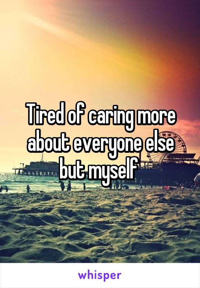 Tired of caring more about everyone else but myself