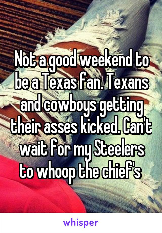 Not a good weekend to be a Texas fan. Texans and cowboys getting their asses kicked. Can't wait for my Steelers to whoop the chief's