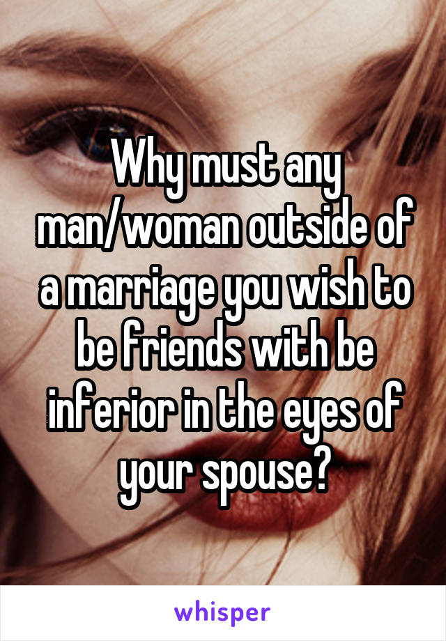 Why must any man/woman outside of a marriage you wish to be friends with be inferior in the eyes of your spouse?