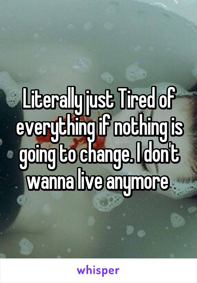 Literally just Tired of everything if nothing is going to change. I don't wanna live anymore