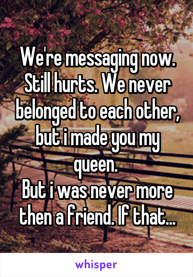 We're messaging now. Still hurts. We never belonged to each other, but i made you my queen.  But i was never more then a friend. If that...