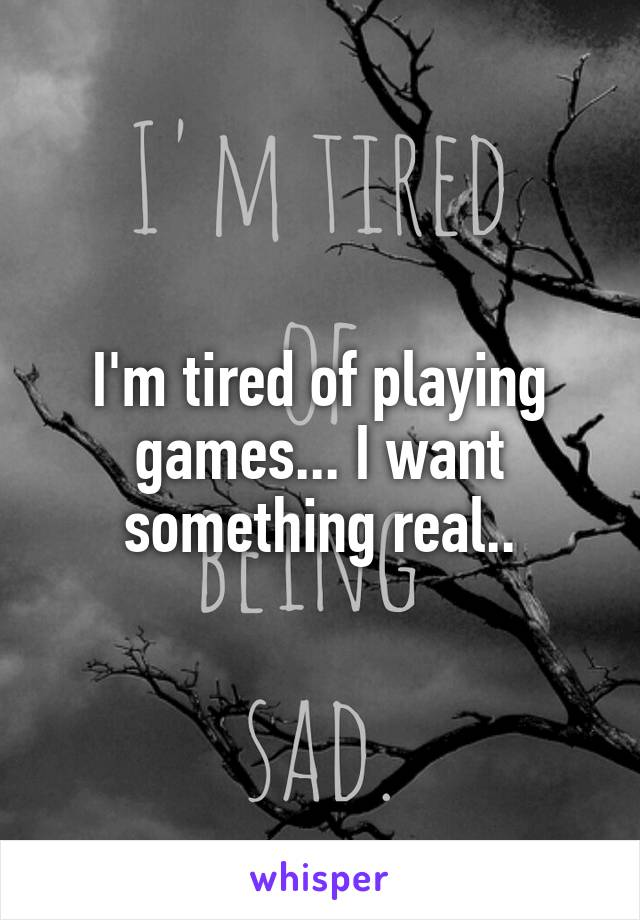 I'm tired of playing games... I want something real..