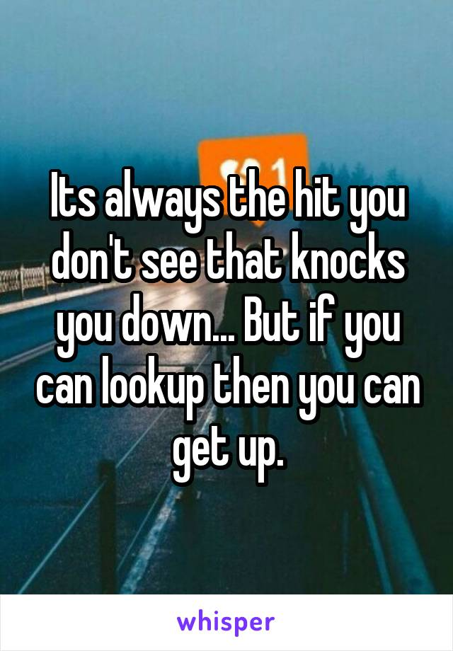 Its always the hit you don't see that knocks you down... But if you can lookup then you can get up.