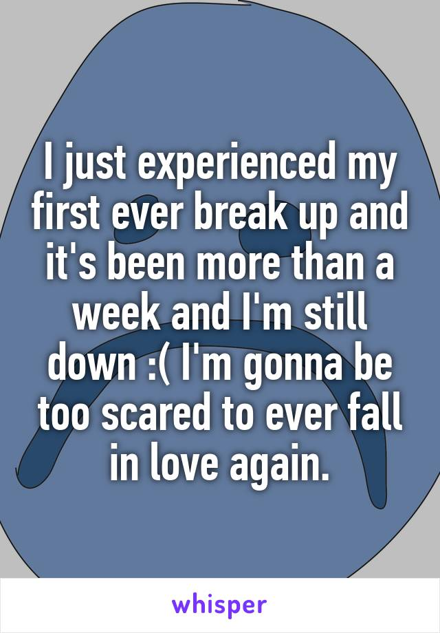 I just experienced my first ever break up and it's been more than a week and I'm still down :( I'm gonna be too scared to ever fall in love again.