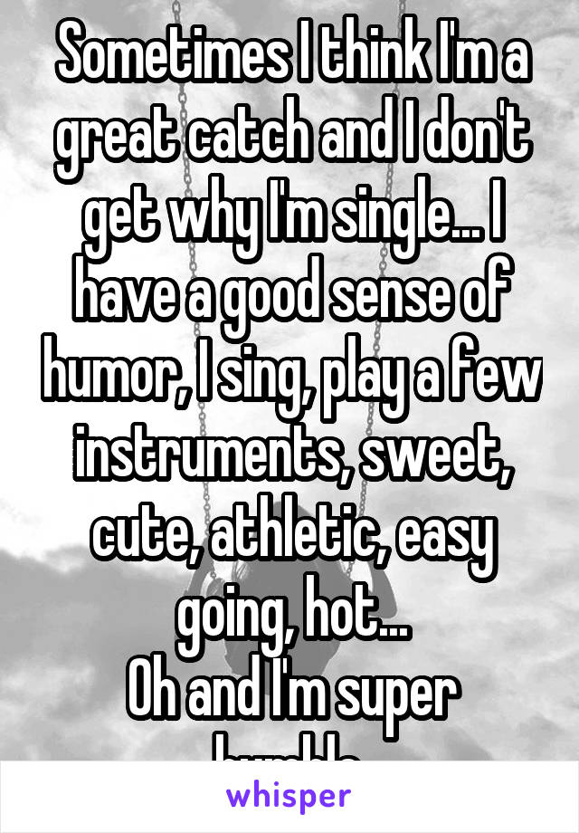 Sometimes I think I'm a great catch and I don't get why I'm single... I have a good sense of humor, I sing, play a few instruments, sweet, cute, athletic, easy going, hot... Oh and I'm super humble
