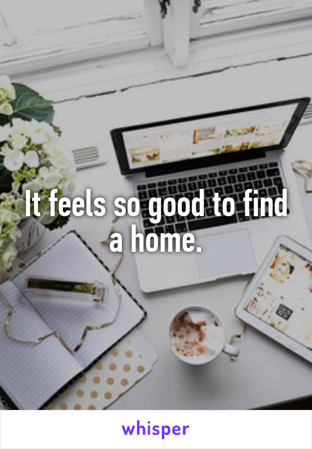 It feels so good to find a home.