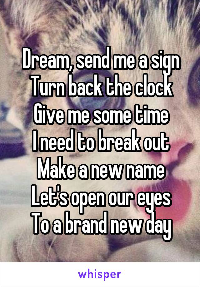 Dream, send me a sign Turn back the clock Give me some time I need to break out Make a new name Let's open our eyes To a brand new day