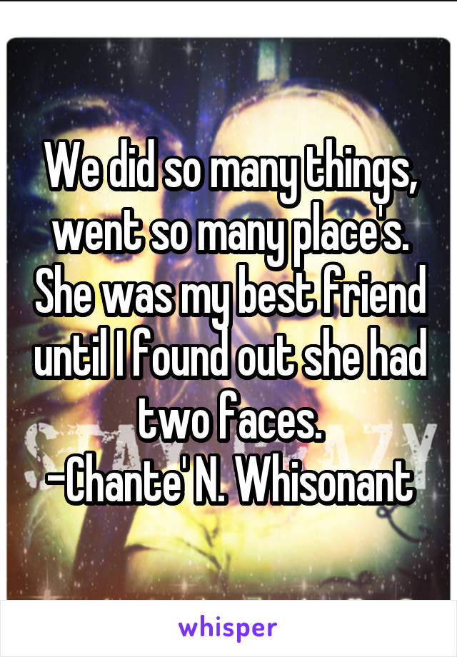 We did so many things, went so many place's. She was my best friend until I found out she had two faces. -Chante' N. Whisonant