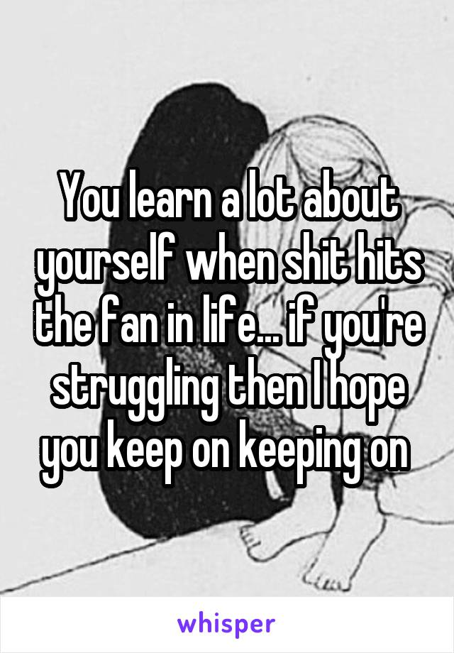 You learn a lot about yourself when shit hits the fan in life... if you're struggling then I hope you keep on keeping on