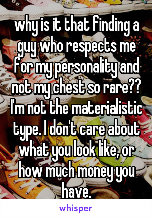 why is it that finding a guy who respects me for my personality and not my chest so rare?? I'm not the materialistic type. I don't care about what you look like, or how much money you have.