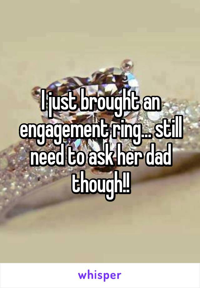 I just brought an engagement ring... still need to ask her dad though!!