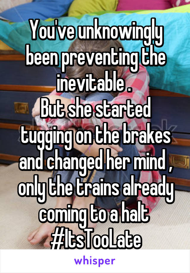 You've unknowingly been preventing the inevitable .  But she started tugging on the brakes and changed her mind , only the trains already coming to a halt  #ItsTooLate