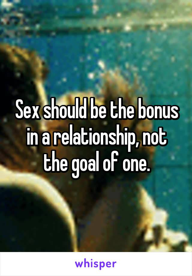 Sex should be the bonus in a relationship, not the goal of one.