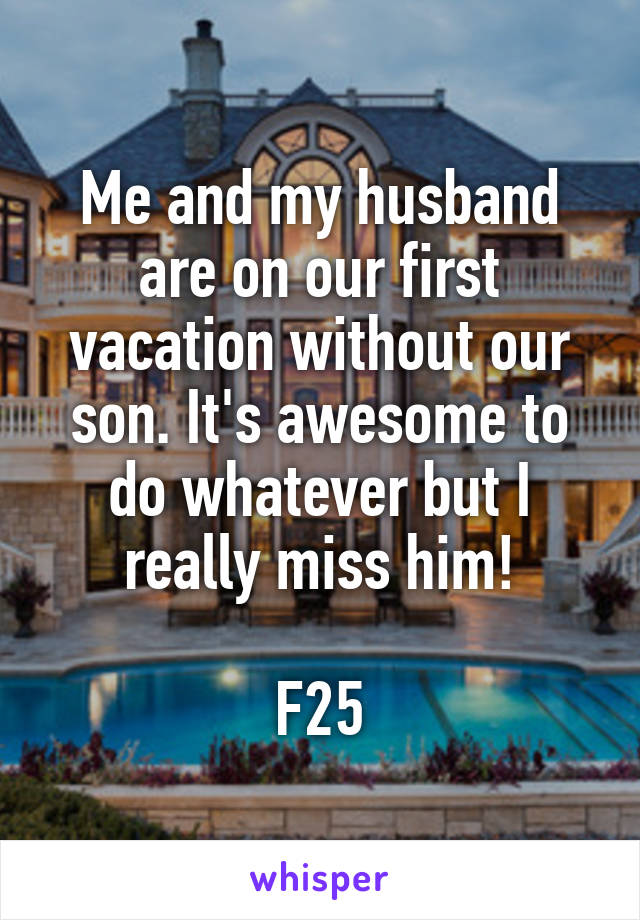 Me and my husband are on our first vacation without our son. It's awesome to do whatever but I really miss him!  F25