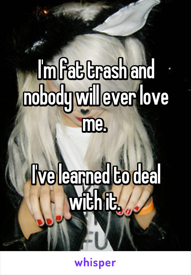 I'm fat trash and nobody will ever love me.   I've learned to deal with it.